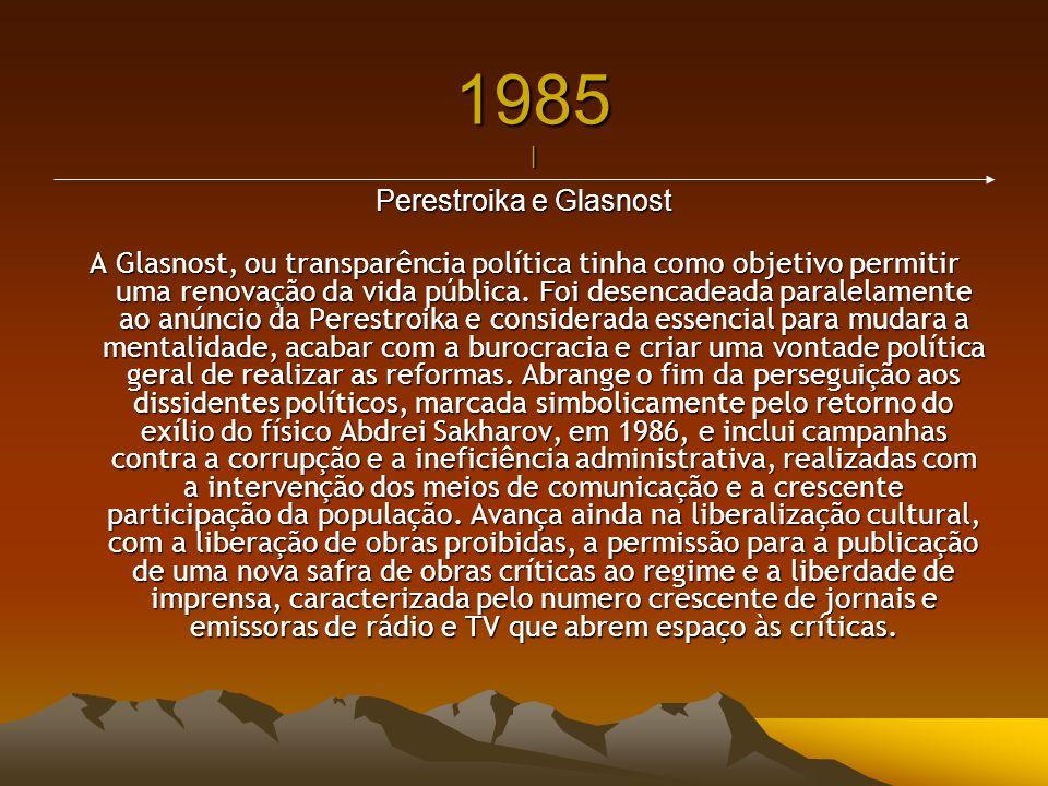 1985 | Perestroika e Glasnost A Glasnost, ou transparência política tinha como objetivo permitir uma renovação da vida pública. Foi desencadeada paral