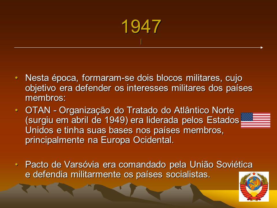 1947 | Nesta época, formaram-se dois blocos militares, cujo objetivo era defender os interesses militares dos países membros:Nesta época, formaram-se