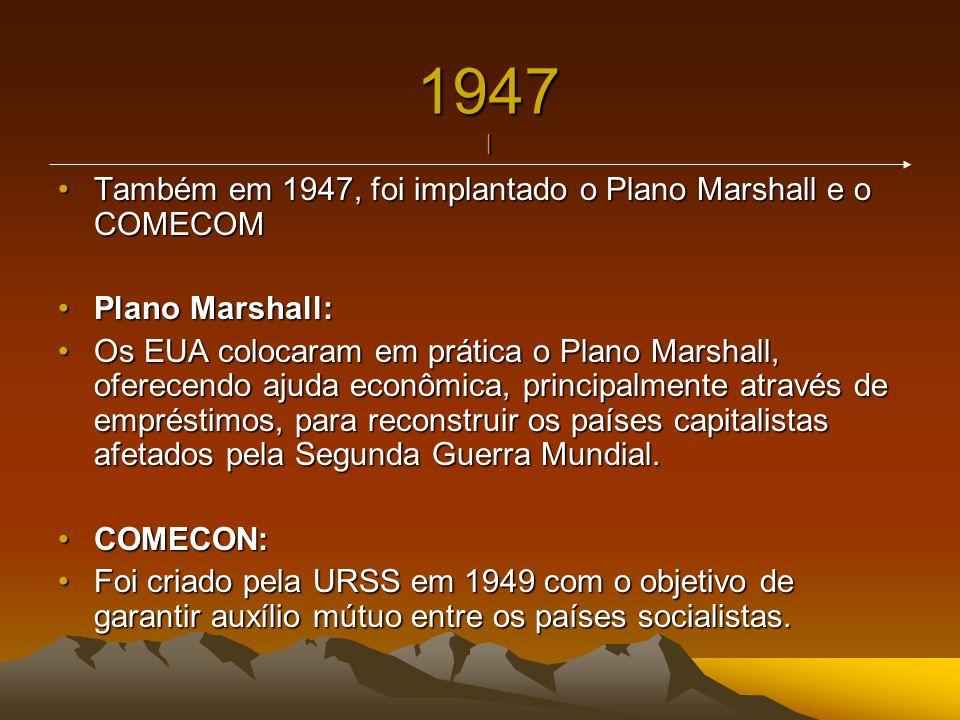 1947 | Também em 1947, foi implantado o Plano Marshall e o COMECOMTambém em 1947, foi implantado o Plano Marshall e o COMECOM Plano Marshall:Plano Mar