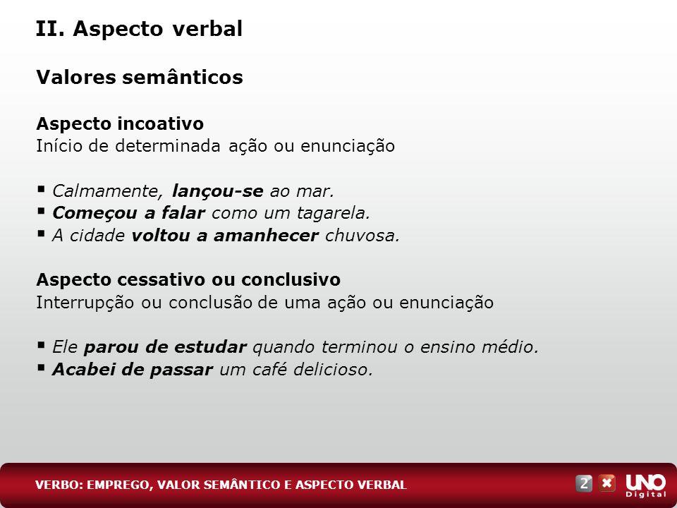 II. Aspecto verbal Valores semânticos Aspecto incoativo Início de determinada ação ou enunciação Calmamente, lançou-se ao mar. Começou a falar como um