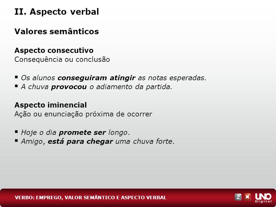 II. Aspecto verbal Valores semânticos Aspecto consecutivo Consequência ou conclusão Os alunos conseguiram atingir as notas esperadas. A chuva provocou
