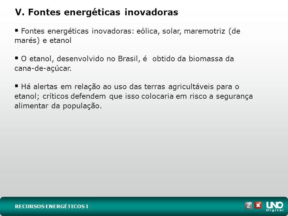 V. Fontes energéticas inovadoras Fontes energéticas inovadoras: eólica, solar, maremotriz (de marés) e etanol O etanol, desenvolvido no Brasil, é obti