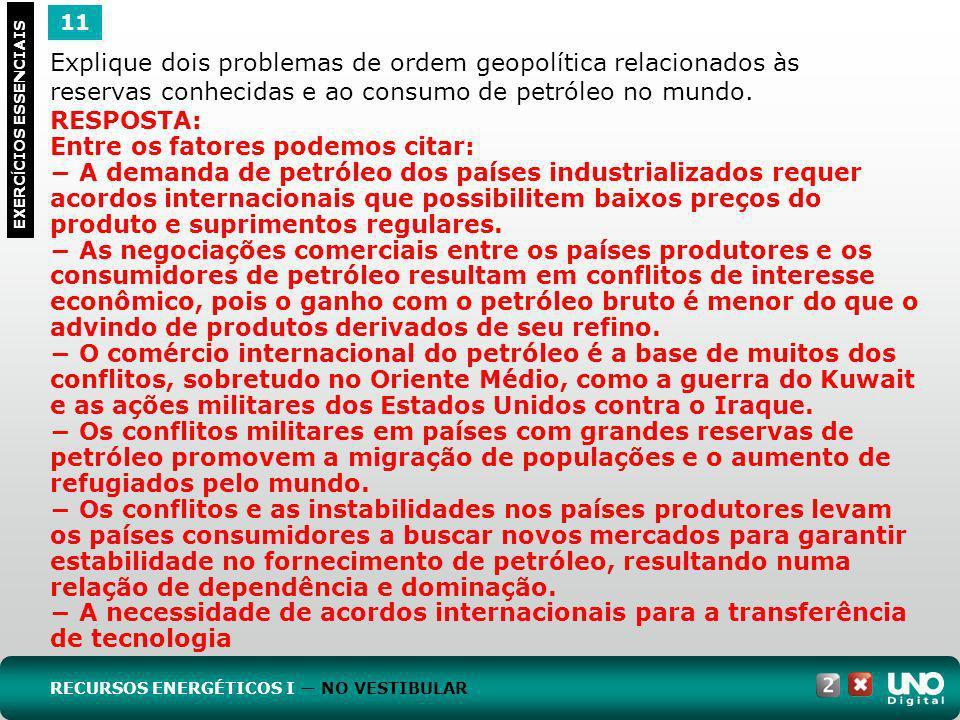 11 EXERC Í CIOS ESSENCIAIS RESPOSTA: Entre os fatores podemos citar: A demanda de petróleo dos países industrializados requer acordos internacionais q