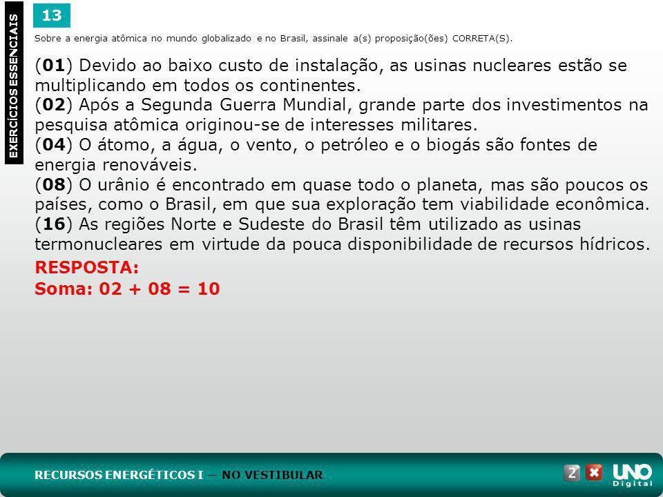 13 EXERC Í CIOS ESSENCIAIS RESPOSTA: Soma: 02 + 08 = 10 Sobre a energia atômica no mundo globalizado e no Brasil, assinale a(s) proposição(ões) CORRET