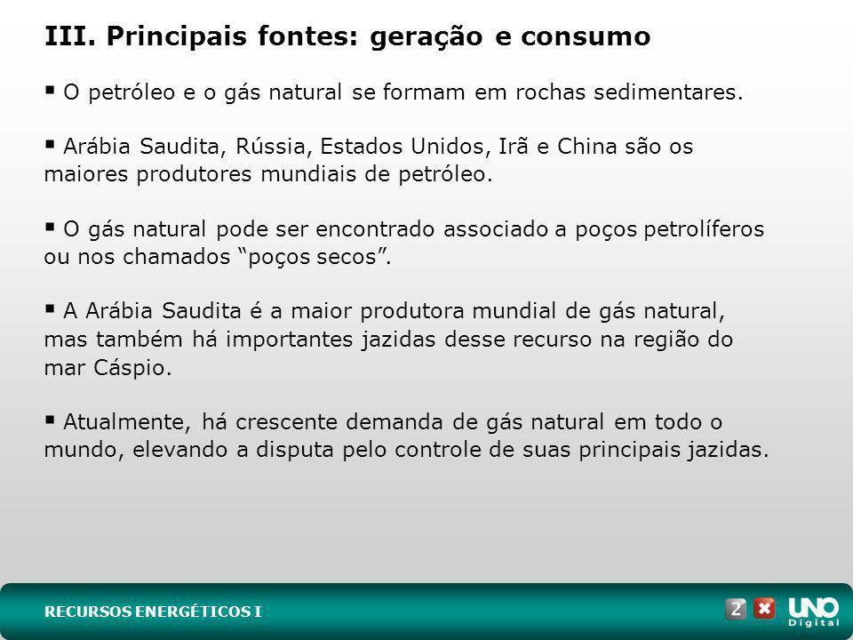 III. Principais fontes: geração e consumo O petróleo e o gás natural se formam em rochas sedimentares. Arábia Saudita, Rússia, Estados Unidos, Irã e C