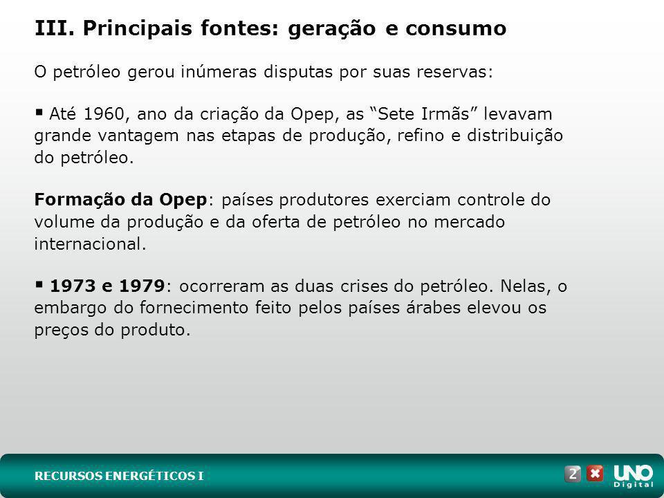 III. Principais fontes: geração e consumo O petróleo gerou inúmeras disputas por suas reservas: Até 1960, ano da criação da Opep, as Sete Irmãs levava