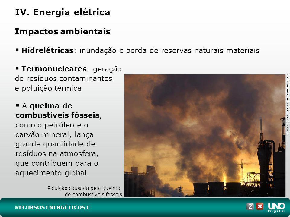 IV. Energia elétrica Impactos ambientais Hidrelétricas: inundação e perda de reservas naturais materiais Termonucleares: geração de resíduos contamina