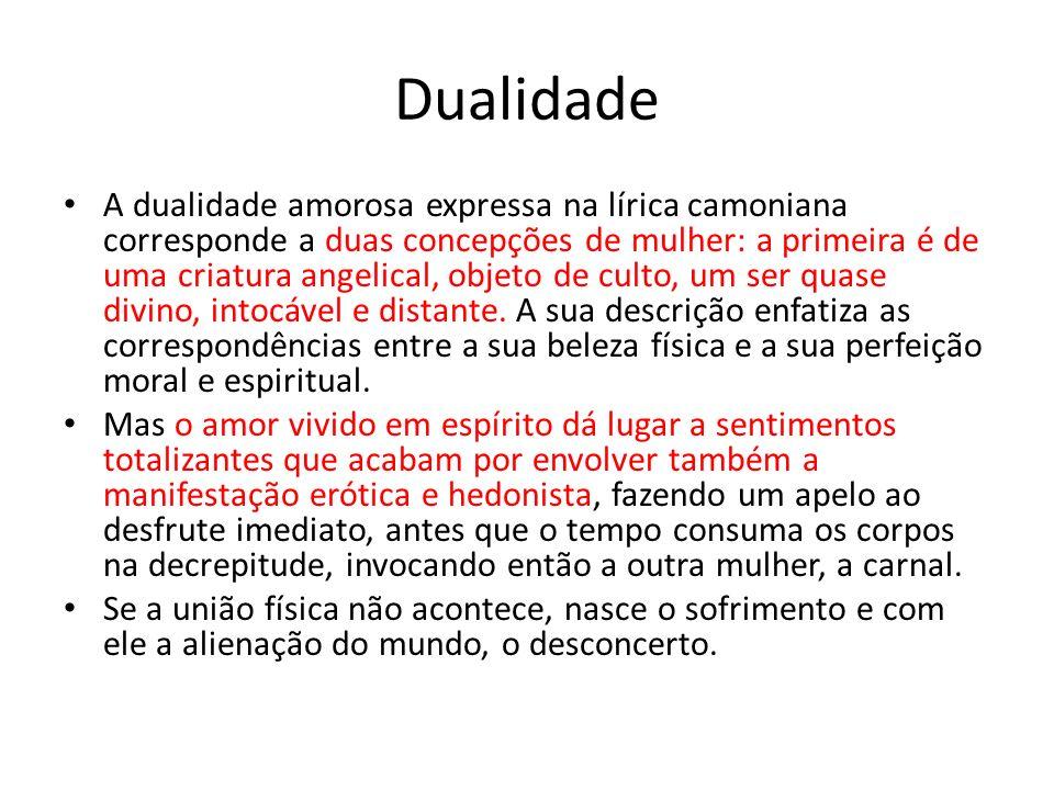 Dualidade A dualidade amorosa expressa na lírica camoniana corresponde a duas concepções de mulher: a primeira é de uma criatura angelical, objeto de