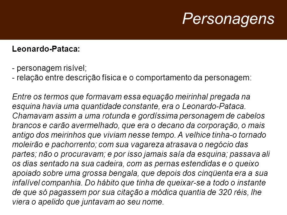 Leonardo-Pataca: - personagem risível; - relação entre descrição física e o comportamento da personagem: Entre os termos que formavam essa equação meirinhal pregada na esquina havia uma quantidade constante, era o Leonardo Pataca.