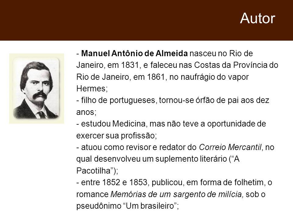 - Manuel Antônio de Almeida nasceu no Rio de Janeiro, em 1831, e faleceu nas Costas da Província do Rio de Janeiro, em 1861, no naufrágio do vapor Hermes; - filho de portugueses, tornou-se órfão de pai aos dez anos; - estudou Medicina, mas não teve a oportunidade de exercer sua profissão; - atuou como revisor e redator do Correio Mercantil, no qual desenvolveu um suplemento literário (A Pacotilha); - entre 1852 e 1853, publicou, em forma de folhetim, o romance Memórias de um sargento de milícia, sob o pseudônimo Um brasileiro; Autor