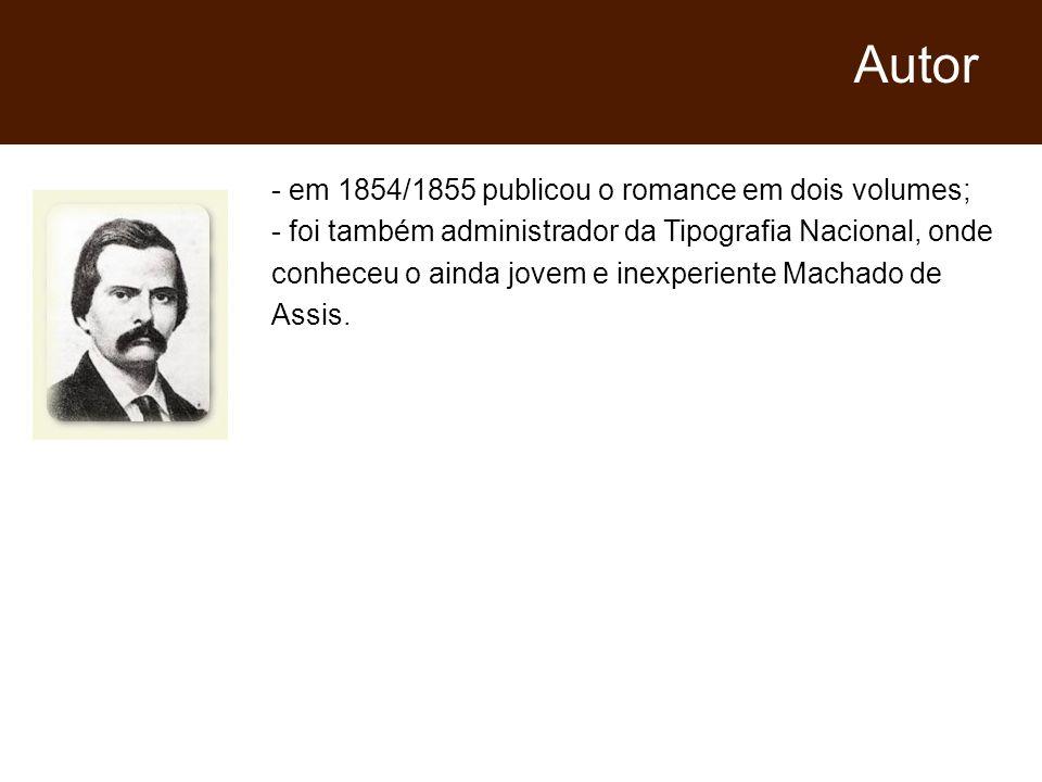 - em 1854/1855 publicou o romance em dois volumes; - foi também administrador da Tipografia Nacional, onde conheceu o ainda jovem e inexperiente Machado de Assis.