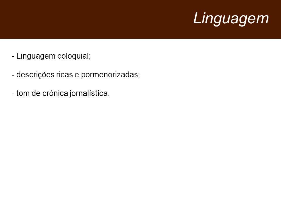- Linguagem coloquial; - descrições ricas e pormenorizadas; - tom de crônica jornalística.