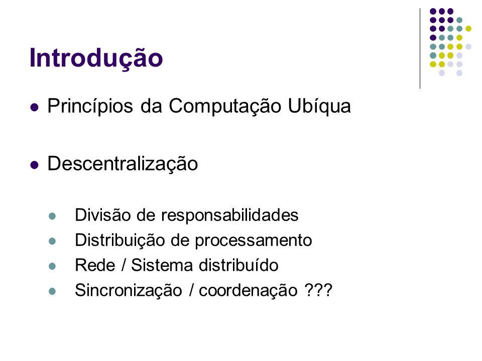 Introdução Princípios da Computação Ubíqua Descentralização Divisão de responsabilidades Distribuição de processamento Rede / Sistema distribuído Sincronização / coordenação ???