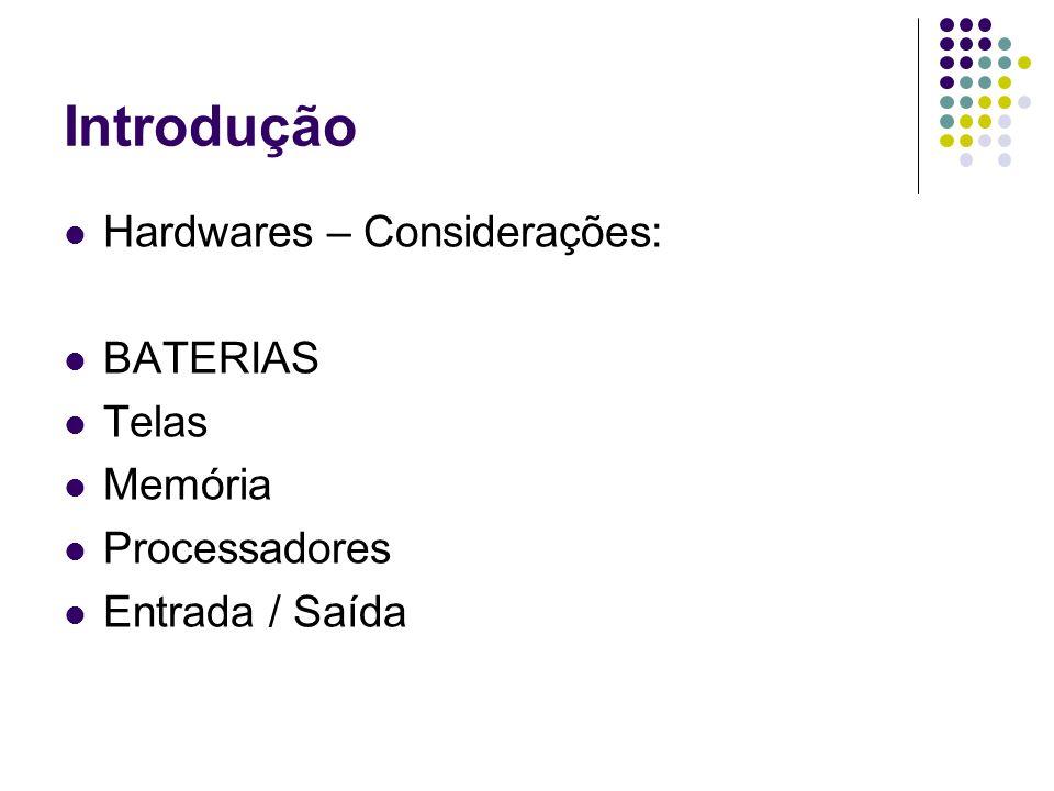 Introdução Hardwares – Considerações: BATERIAS Telas Memória Processadores Entrada / Saída