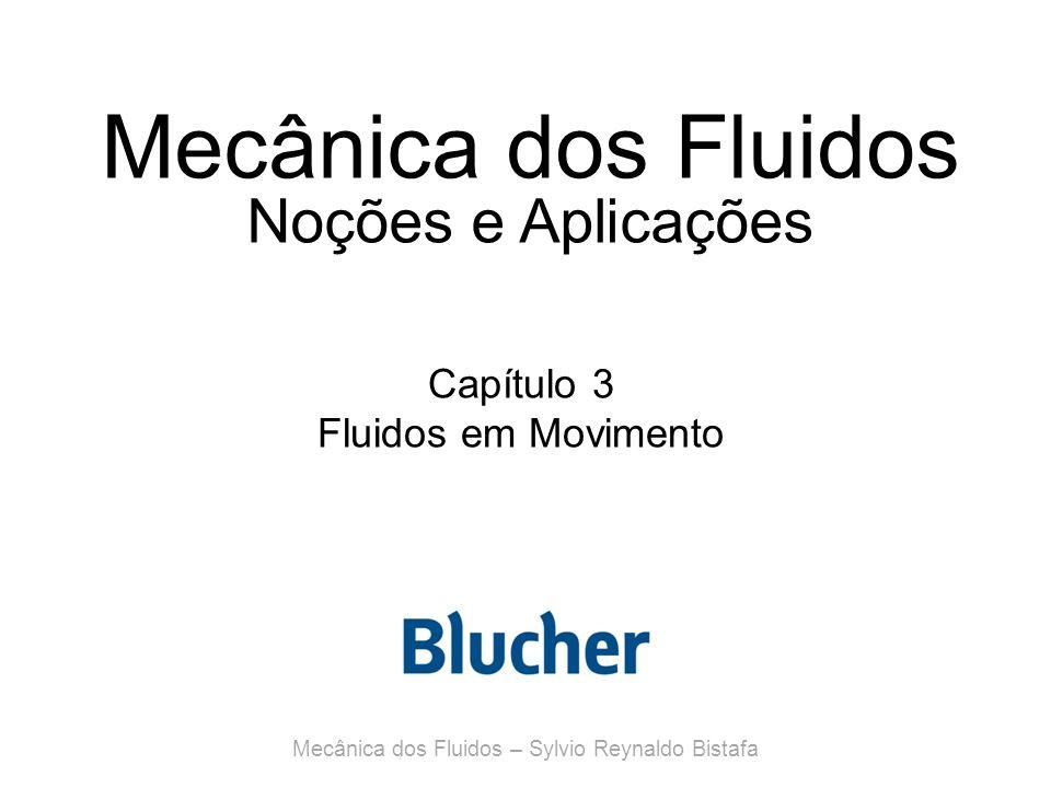 Mecânica dos Fluidos Noções e Aplicações Capítulo 3 Fluidos em Movimento Mecânica dos Fluidos – Sylvio Reynaldo Bistafa