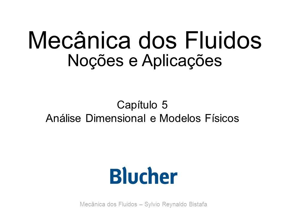 Mecânica dos Fluidos Noções e Aplicações Capítulo 5 Análise Dimensional e Modelos Físicos Mecânica dos Fluidos – Sylvio Reynaldo Bistafa
