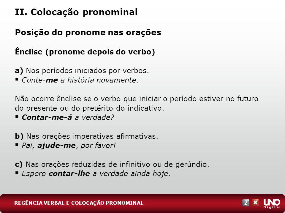 II. Colocação pronominal Posição do pronome nas orações Ênclise (pronome depois do verbo) a) Nos períodos iniciados por verbos. Conte-me a história no