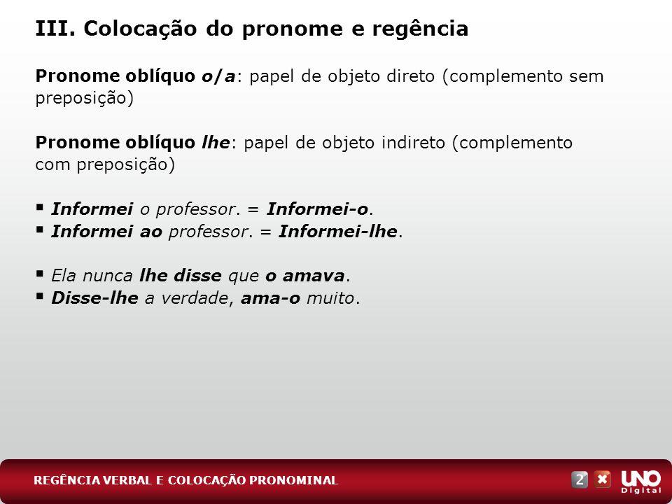 III. Colocação do pronome e regência Pronome oblíquo o/a: papel de objeto direto (complemento sem preposição) Pronome oblíquo lhe: papel de objeto ind