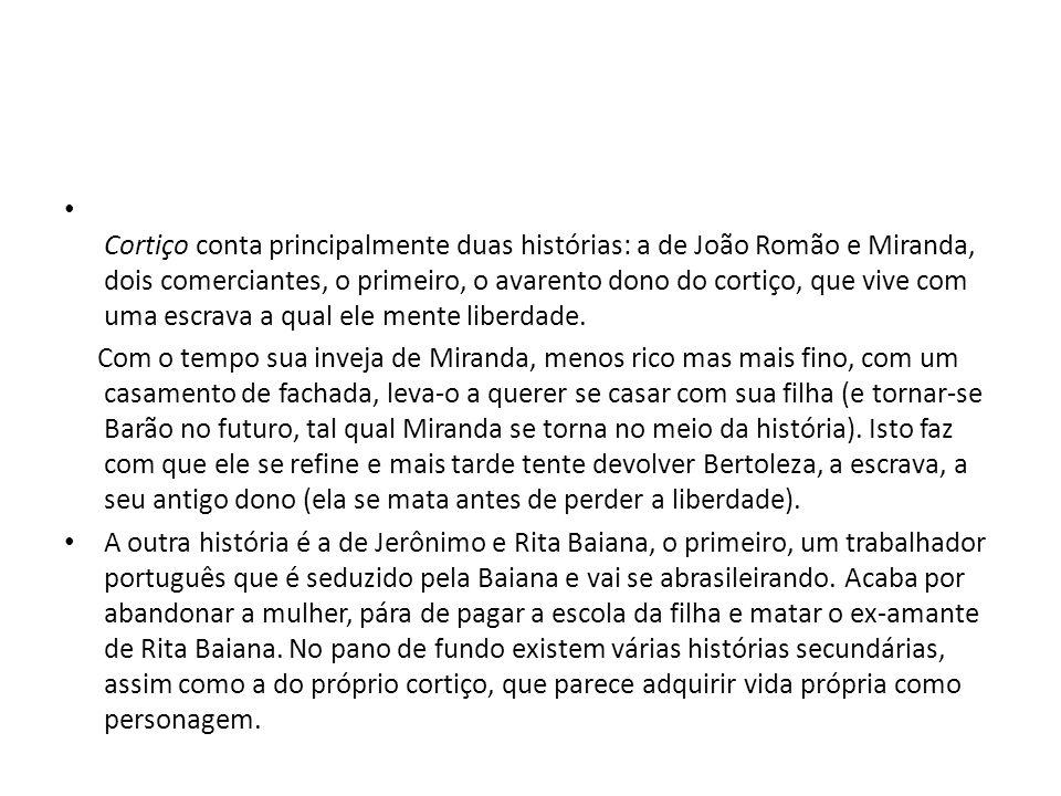 Cortiço conta principalmente duas histórias: a de João Romão e Miranda, dois comerciantes, o primeiro, o avarento dono do cortiço, que vive com uma es