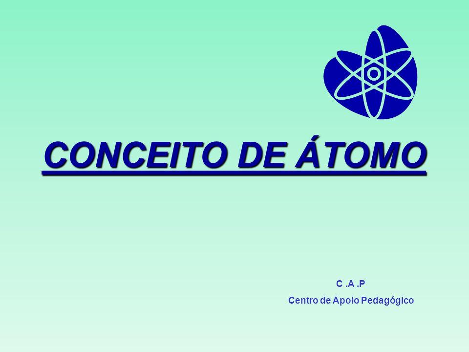 CONCEITO DE ÁTOMO C.A.P Centro de Apoio Pedagógico