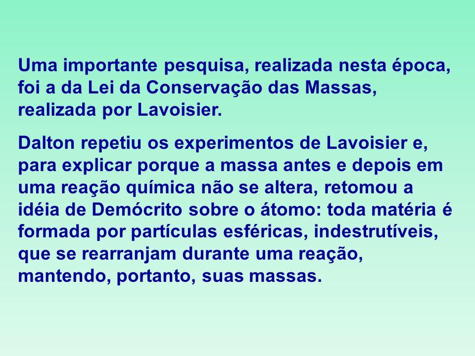 Uma importante pesquisa, realizada nesta época, foi a da Lei da Conservação das Massas, realizada por Lavoisier. Dalton repetiu os experimentos de Lav