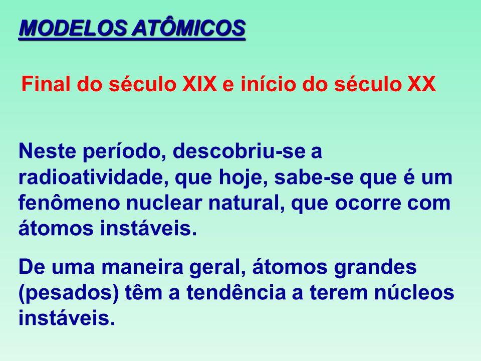 MODELOS ATÔMICOS Final do século XIX e início do século XX Neste período, descobriu-se a radioatividade, que hoje, sabe-se que é um fenômeno nuclear n