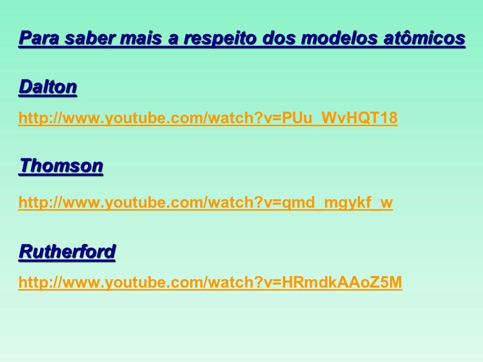 Para saber mais a respeito dos modelos atômicos Dalton http://www.youtube.com/watch?v=PUu_WvHQT18Thomson http://www.youtube.com/watch?v=qmd_mgykf_wRut