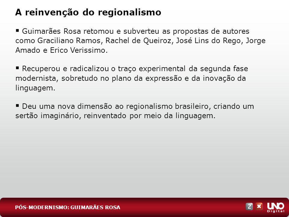 A reinvenção do regionalismo Guimarães Rosa retomou e subverteu as propostas de autores como Graciliano Ramos, Rachel de Queiroz, José Lins do Rego, J