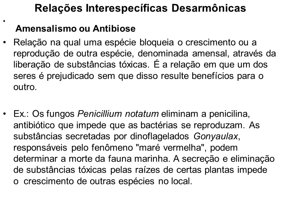 Relações Interespecíficas Desarmônicas Amensalismo ou Antibiose Relação na qual uma espécie bloqueia o crescimento ou a reprodução de outra espécie, d