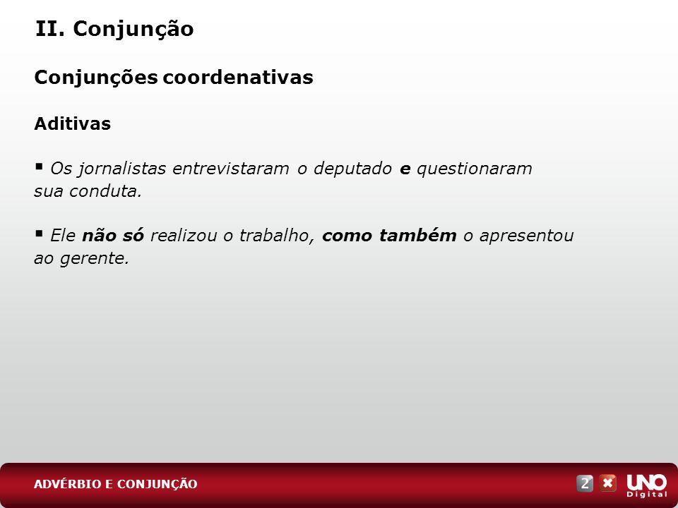 II. Conjunção Conjunções coordenativas Aditivas Os jornalistas entrevistaram o deputado e questionaram sua conduta. Ele não só realizou o trabalho, co