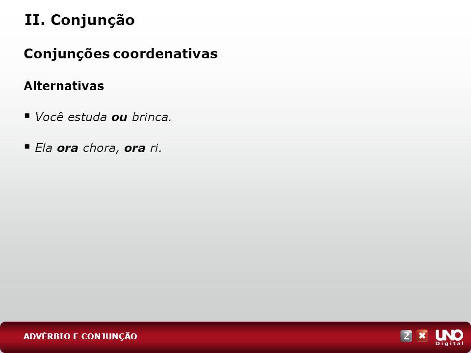 II. Conjunção Conjunções coordenativas Alternativas Você estuda ou brinca. Ela ora chora, ora ri. ADVÉRBIO E CONJUNÇÃO