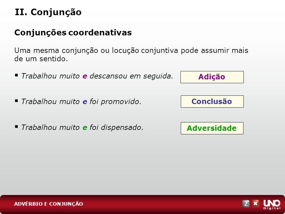 II. Conjunção Conjunções coordenativas Uma mesma conjunção ou locução conjuntiva pode assumir mais de um sentido. Trabalhou muito e descansou em segui
