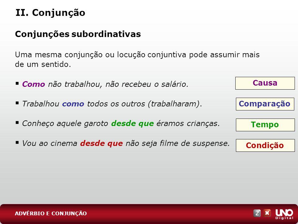 II. Conjunção Conjunções subordinativas Uma mesma conjunção ou locução conjuntiva pode assumir mais de um sentido. Como não trabalhou, não recebeu o s