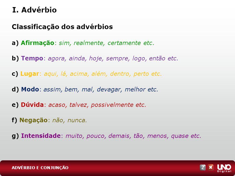 Classificação dos advérbios a) Afirmação: sim, realmente, certamente etc. b) Tempo: agora, ainda, hoje, sempre, logo, então etc. c) Lugar: aqui, lá, a