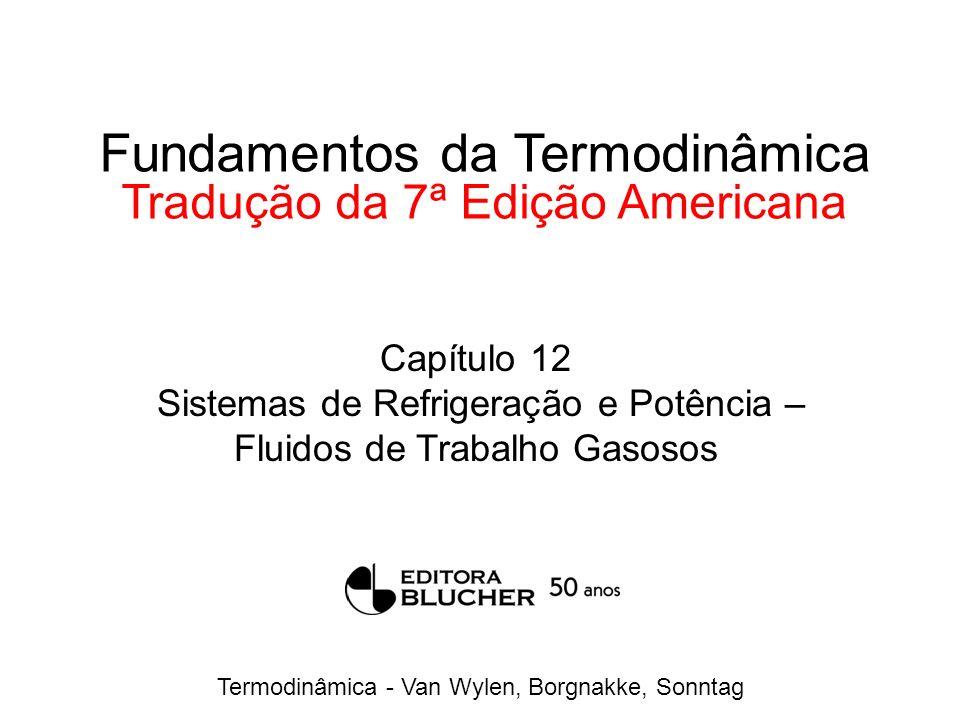 Termodinâmica - Van Wylen, Borgnakke, Sonntag Fundamentos da Termodinâmica Tradução da 7ª Edição Americana Capítulo 12 Sistemas de Refrigeração e Potência – Fluidos de Trabalho Gasosos