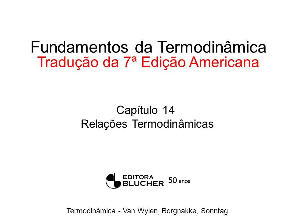 Termodinâmica - Van Wylen, Borgnakke, Sonntag Fundamentos da Termodinâmica Tradução da 7ª Edição Americana Capítulo 14 Relações Termodinâmicas