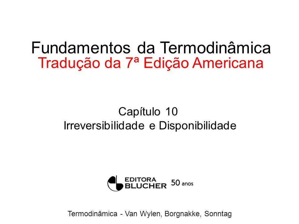 Termodinâmica - Van Wylen, Borgnakke, Sonntag Fundamentos da Termodinâmica Tradução da 7ª Edição Americana Capítulo 10 Irreversibilidade e Disponibili