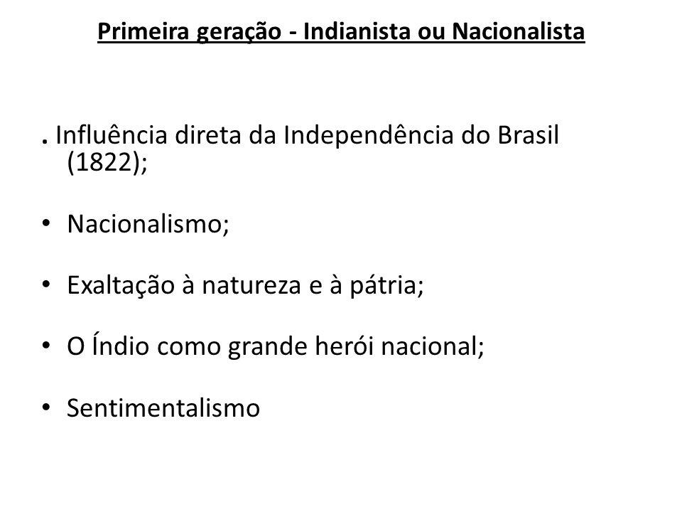 Primeira geração - Indianista ou Nacionalista. Influência direta da Independência do Brasil (1822); Nacionalismo; Exaltação à natureza e à pátria; O Í