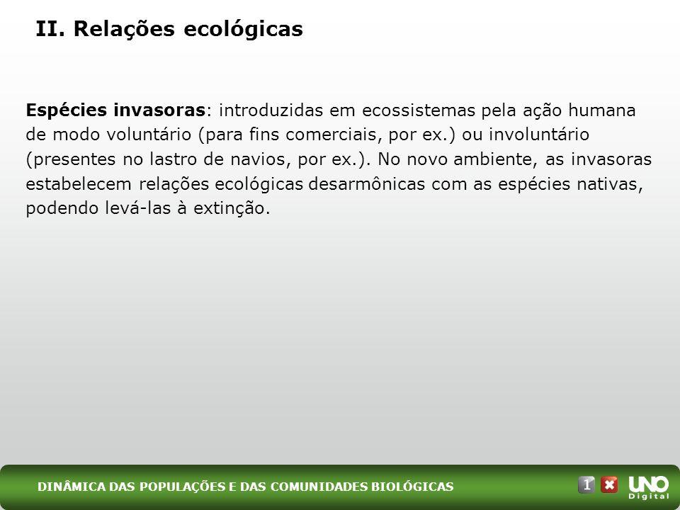 II. Relações ecológicas Espécies invasoras: introduzidas em ecossistemas pela ação humana de modo voluntário (para fins comerciais, por ex.) ou involu