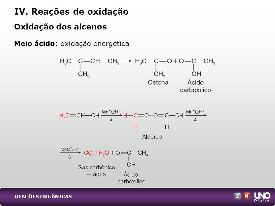 Meio ácido: oxidação energética Oxidação dos alcenos IV. Reações de oxidação REAÇÕES ORGÂNICAS