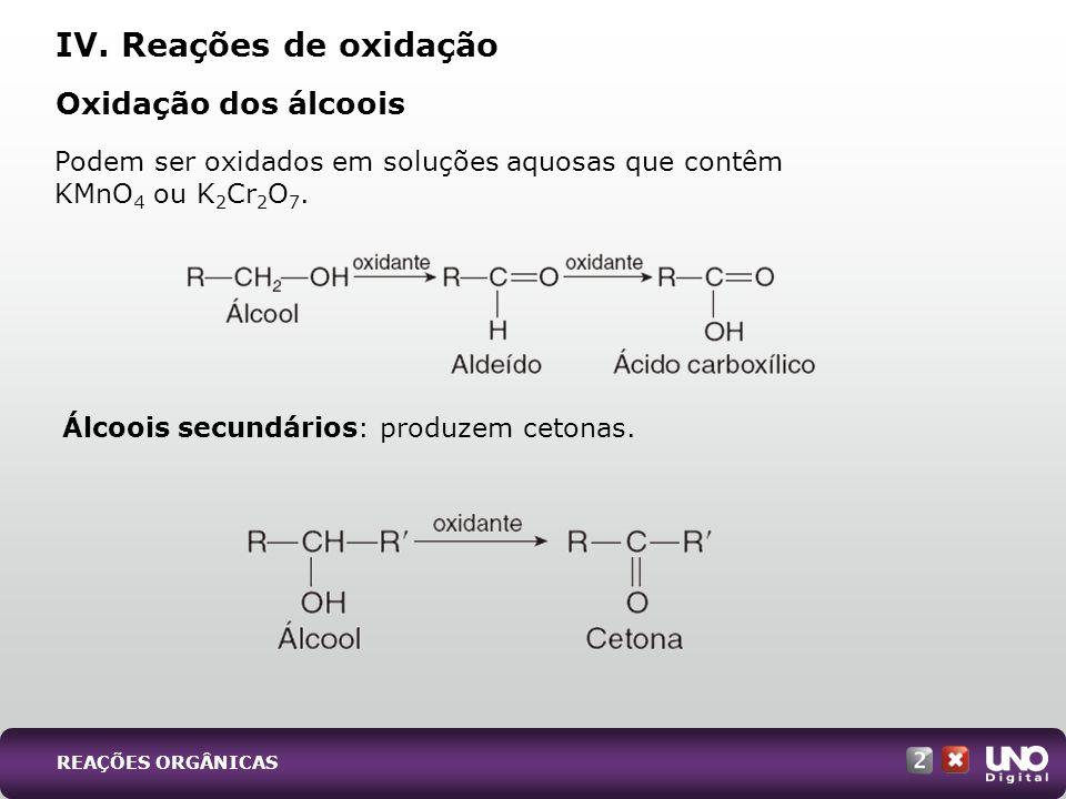 Álcoois secundários: produzem cetonas. Oxidação dos álcoois IV. Reações de oxidação Podem ser oxidados em soluções aquosas que contêm KMnO 4 ou K 2 Cr