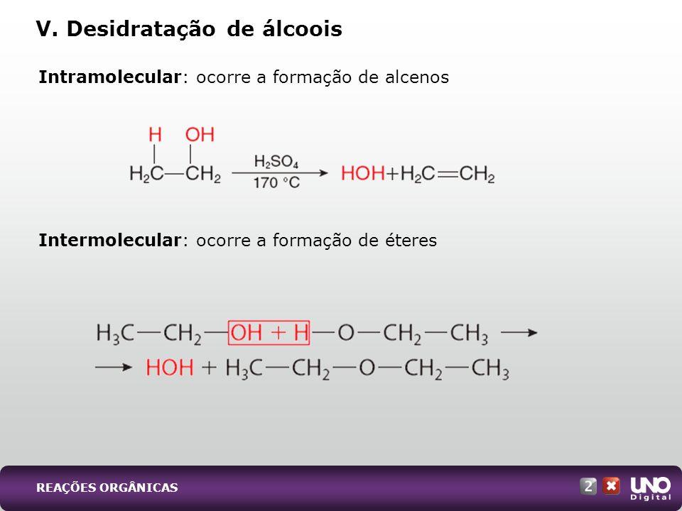 V. Desidratação de álcoois Intramolecular: ocorre a formação de alcenos Intermolecular: ocorre a formação de éteres REAÇÕES ORGÂNICAS