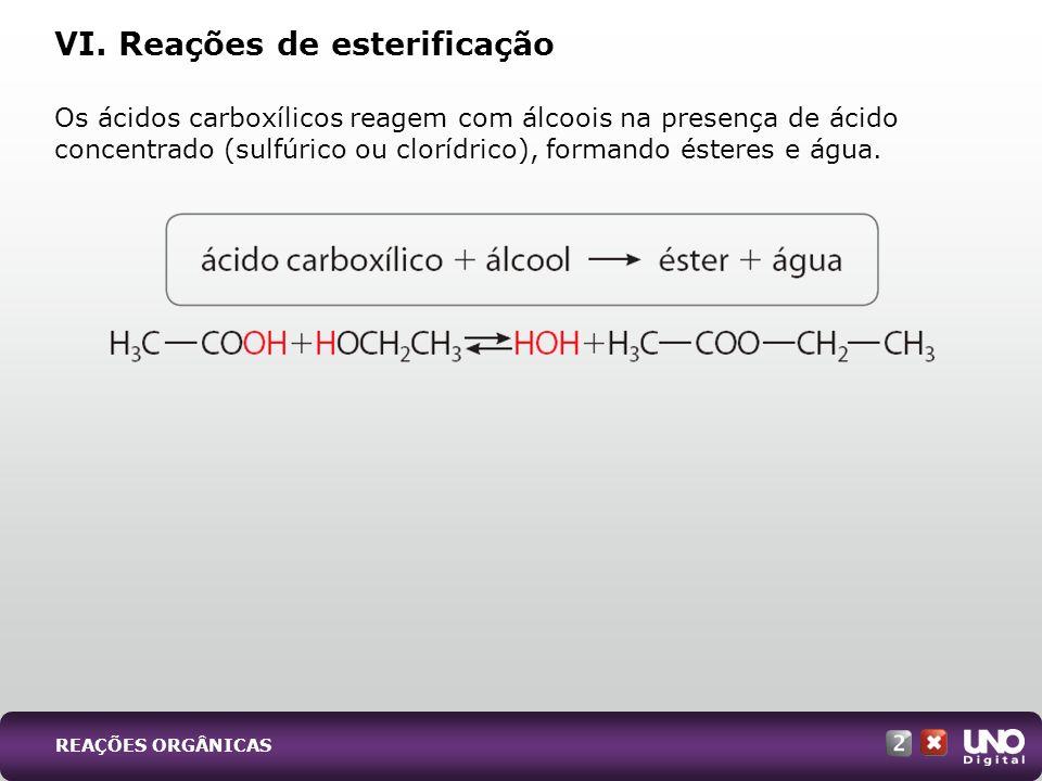 VI. Reações de esterificação Os ácidos carboxílicos reagem com álcoois na presença de ácido concentrado (sulfúrico ou clorídrico), formando ésteres e