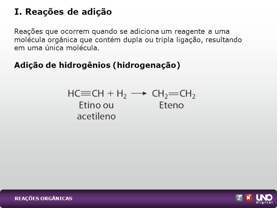 REAÇÕES ORGÂNICAS Reações que ocorrem quando se adiciona um reagente a uma molécula orgânica que contém dupla ou tripla ligação, resultando em uma úni