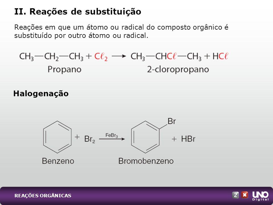 Reações em que um átomo ou radical do composto orgânico é substituído por outro átomo ou radical. II. Reações de substituição Halogenação REAÇÕES ORGÂ