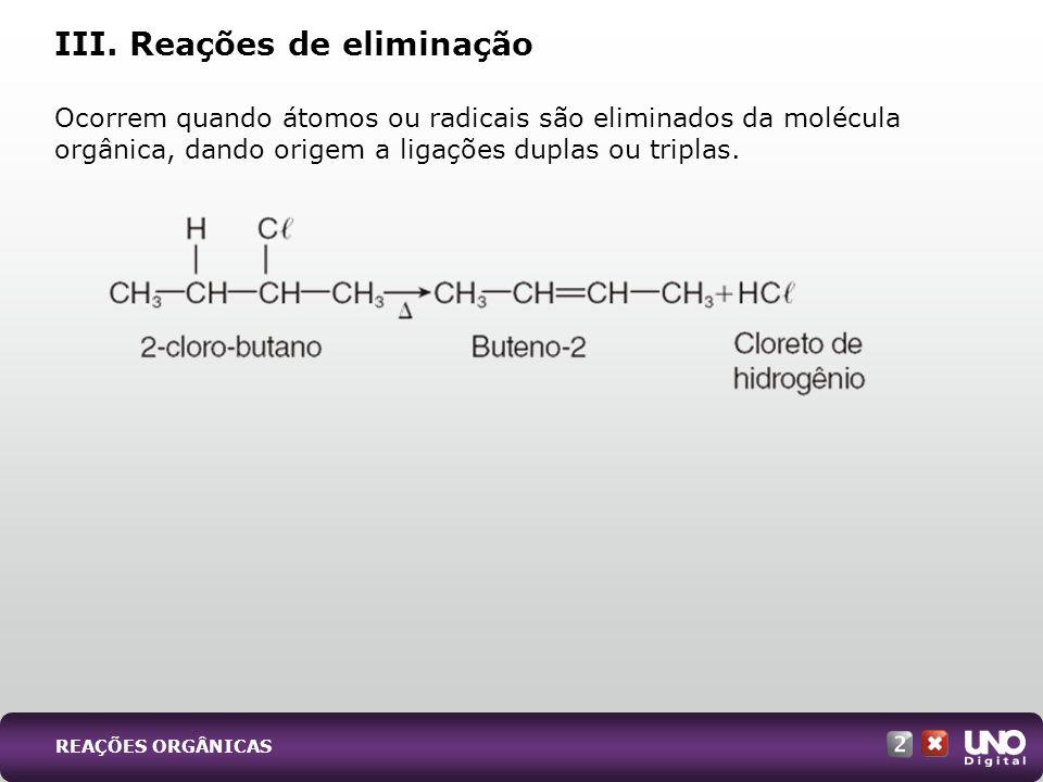 Ocorrem quando átomos ou radicais são eliminados da molécula orgânica, dando origem a ligações duplas ou triplas. III. Reações de eliminação REAÇÕES O