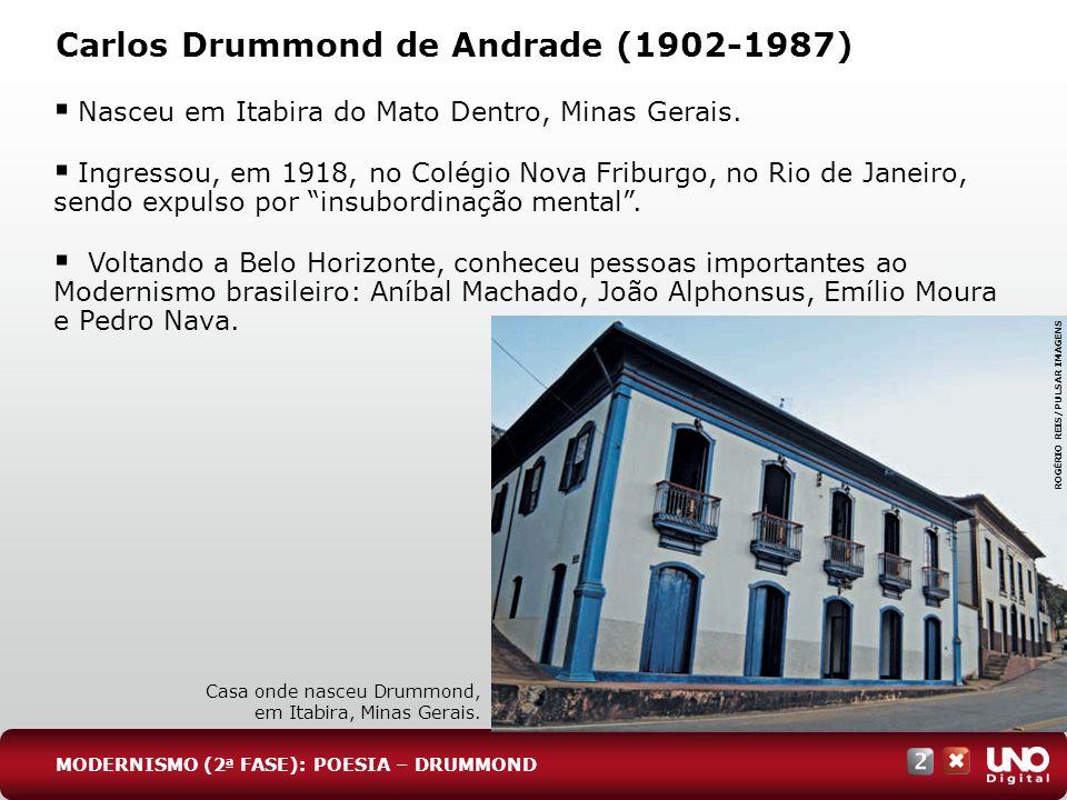 Carlos Drummond de Andrade (1902-1987) Nasceu em Itabira do Mato Dentro, Minas Gerais. Ingressou, em 1918, no Colégio Nova Friburgo, no Rio de Janeiro