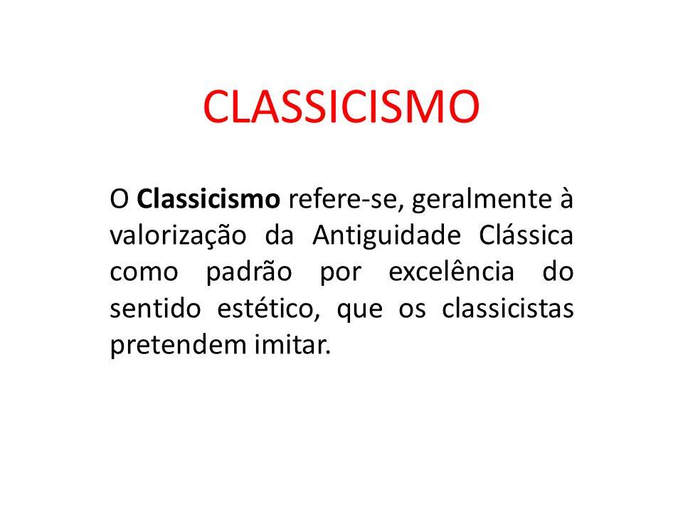 CLASSICISMO O Classicismo refere-se, geralmente à valorização da Antiguidade Clássica como padrão por excelência do sentido estético, que os classicis