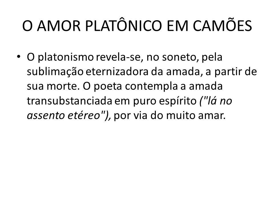 O AMOR PLATÔNICO EM CAMÕES O platonismo revela-se, no soneto, pela sublimação eternizadora da amada, a partir de sua morte. O poeta contempla a amada