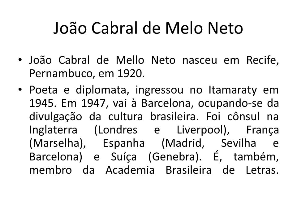João Cabral de Melo Neto João Cabral de Mello Neto nasceu em Recife, Pernambuco, em 1920. Poeta e diplomata, ingressou no Itamaraty em 1945. Em 1947,